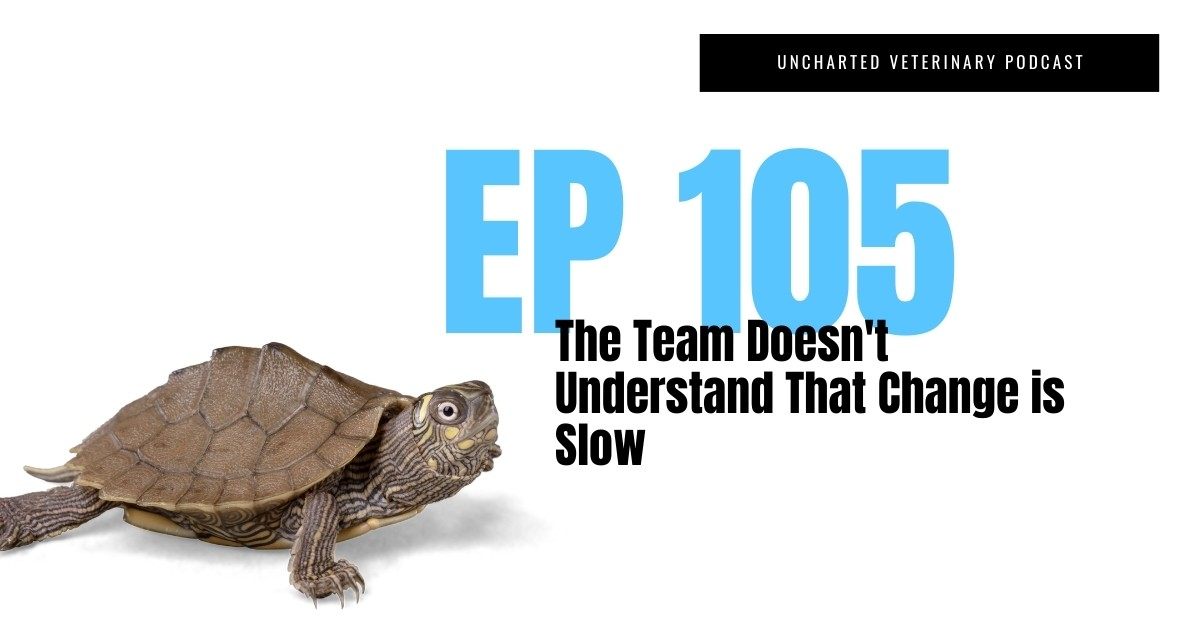 Uncharted Veterinary Podcast 105 - The Team Doesn't Understand that Change is Slow