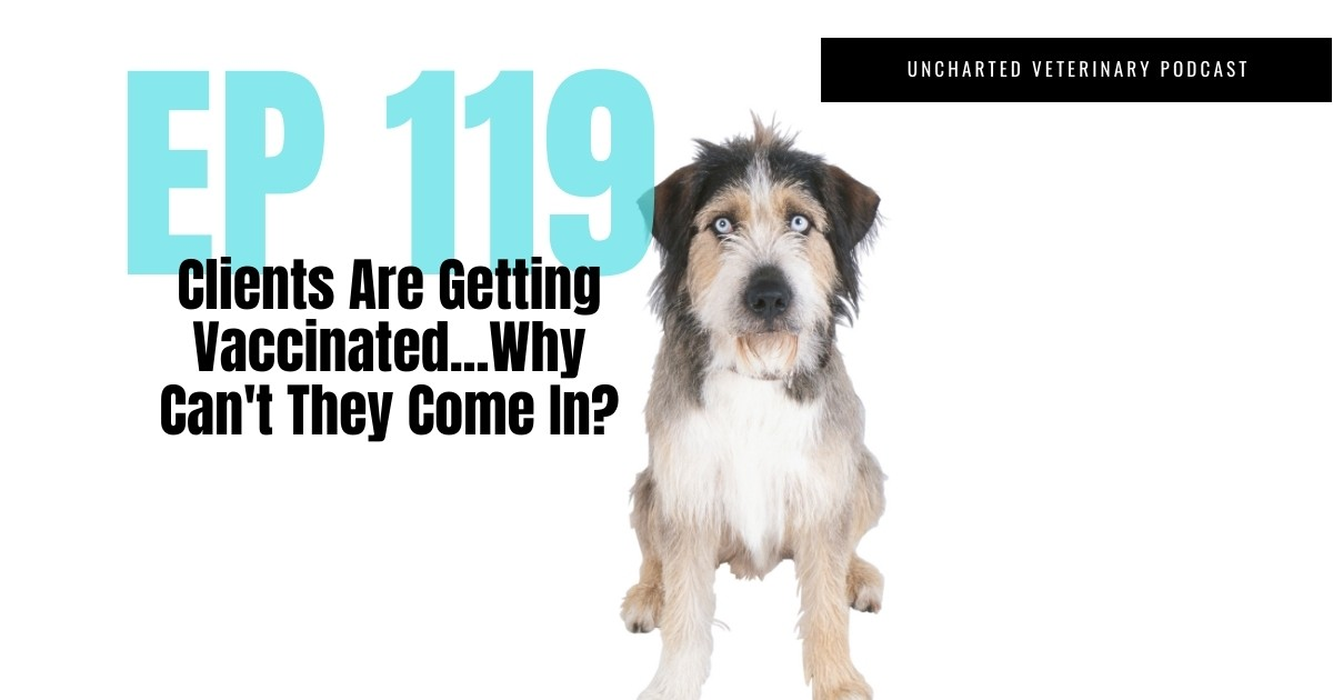 Uncharted Veterinary Podcast Episode 119: Clients are getting vaccinated...why can't they come in?