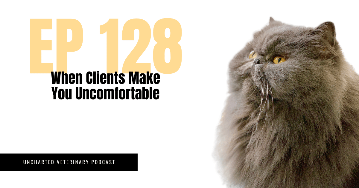 Uncharted Veterinary Podcast Episode 128 When Clients Make You Uncomfortable
