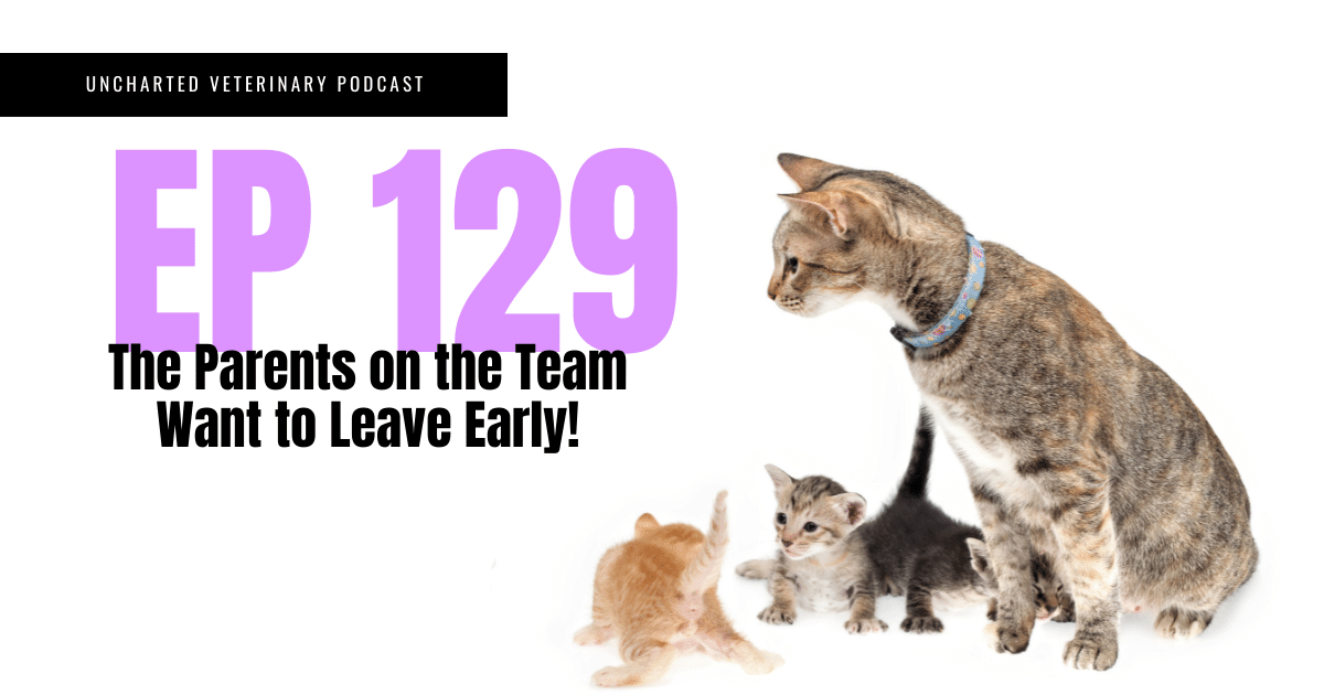Uncharted Veterinary Podcast Episode 129: The parents on the team want to leave early!