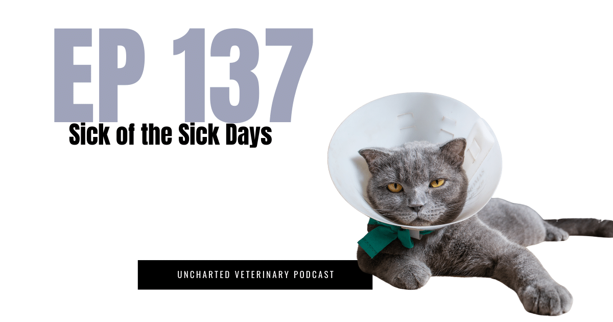 Uncharted Veterinary Podcast Episode 137. Sick of the sick days.