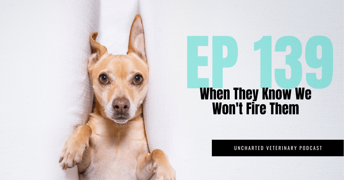 Uncharted Veterinary Podcast Episode 139 - When they know we won't fire them